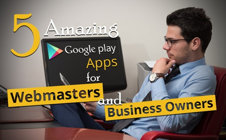 5 Amazing Google Play Apps For Webmasters And Business Owners