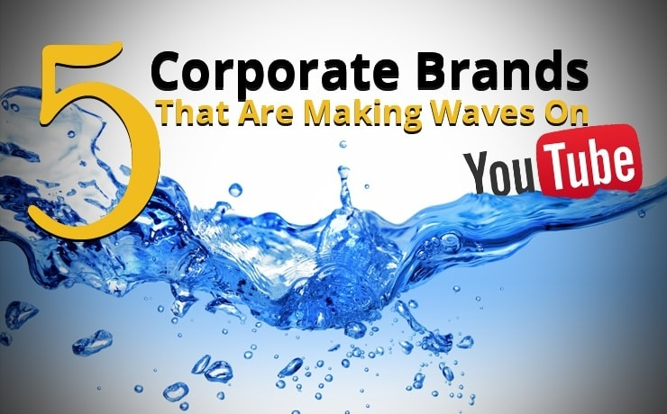 5 Corporate Brands That Are Making Waves On YouTube