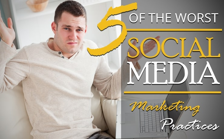 5 Of The Worst Social Media Marketing Practices