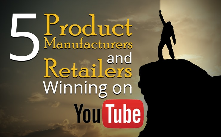 5 Product Manufacturers and Retailers Winning on YouTube