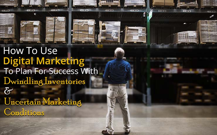 How To Use Digital Marketing To Plan For Success With Dwindling Inventories & Uncertain Marketing Conditions