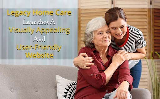 Legacy Home Care Launches A Visually Appealing And User-Friendly Website