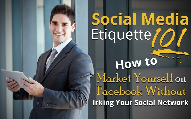 Social Media Etiquette 101: How to Market Yourself on Facebook Without Irking Your Social Network