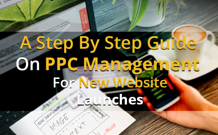 A Step By Step Guide On PPC Management For New Website Launches