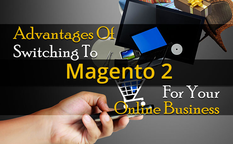 Advantages Of Switching To Magento 2 For Your Online Shop