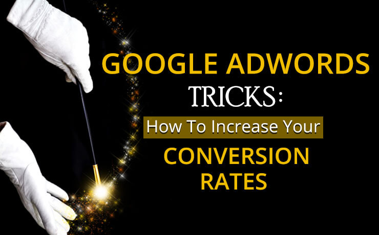 Google AdWords Tricks: How To Increase Your Conversion Rates