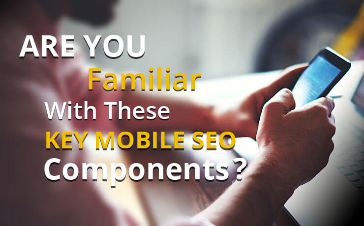 Are You Familiar With These Key Mobile SEO Components?