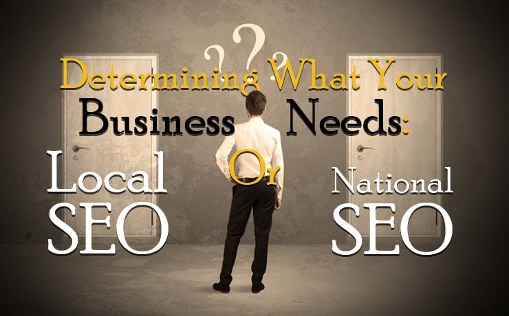 Determining What Your Business Needs: Local SEO Or National SEO?