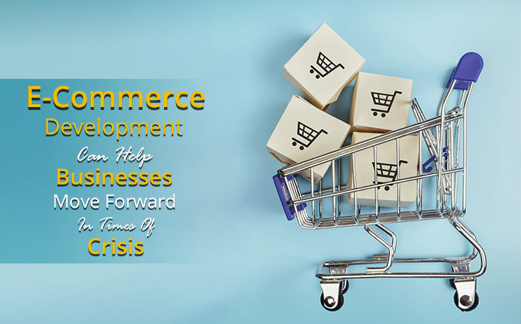 E-Commerce Development Can Help Businesses Move Forward in Times of Crisis