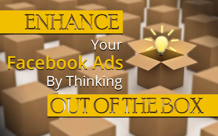 Enhance Your Facebook Ads By Thinking Out Of The Box