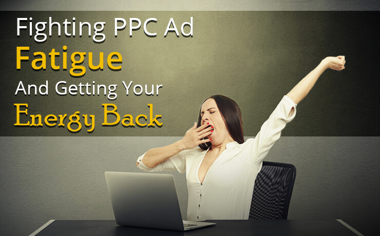 Fighting PPC Ad Fatigue And Getting Your Energy Back