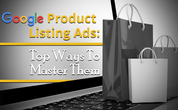 Google Product Listing Ads: Top Ways To Master Them