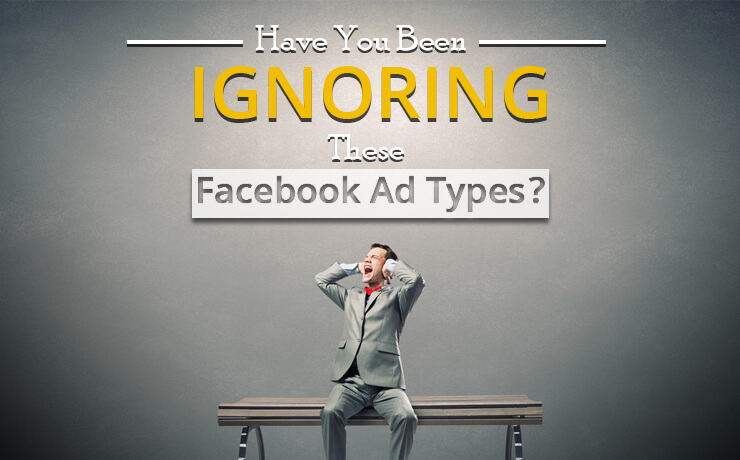 Have You Been Ignoring These Facebook Ad Types?