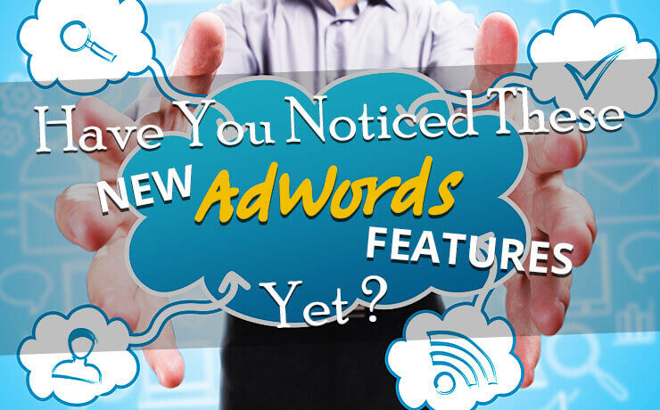 Have You Noticed These New AdWords Features Yet?