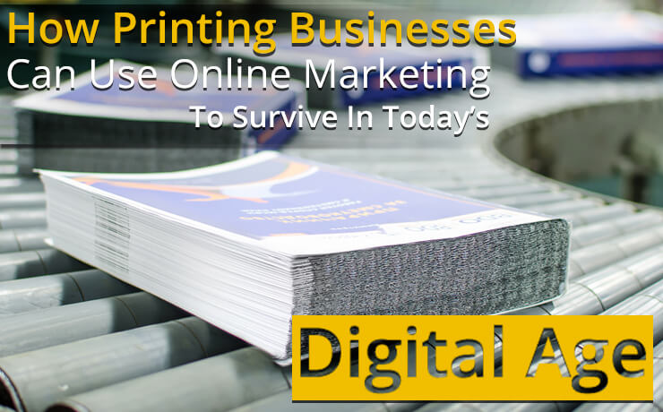 How Printing Businesses Can Use Online Marketing To Survive In Today's Digital Age