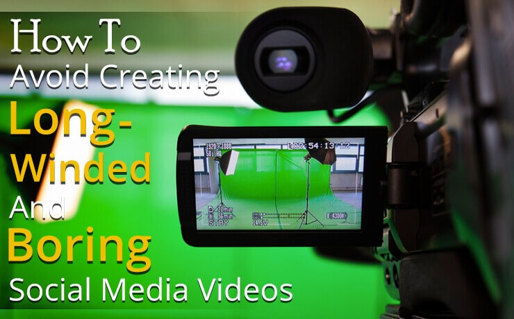 How To Avoid Creating Long-Winded And Boring Social Media Videos
