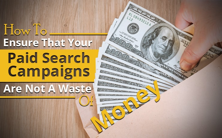 How To Ensure That Your Paid Search Campaigns Are Not A Waste Of Money