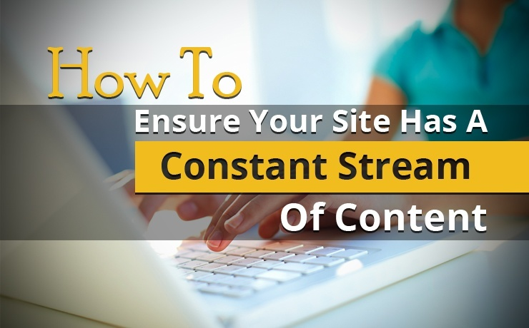 How To Ensure Your Site Has A Constant Stream Of Content
