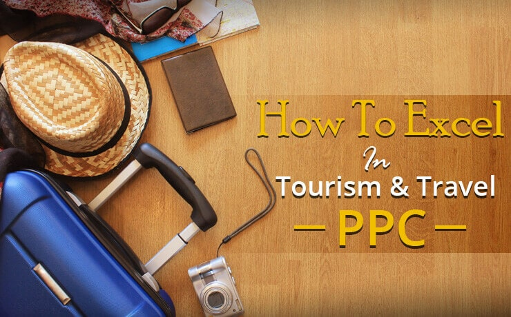 How To Excel In Tourism & Travel PPC