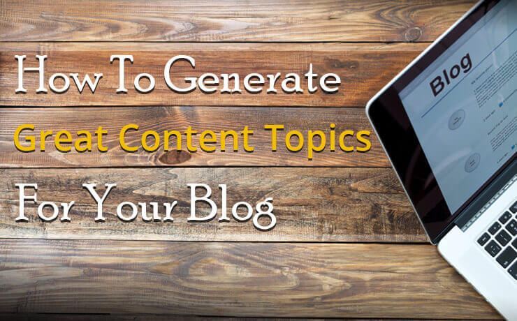 How To Generate Great Content Topics For Your Blog