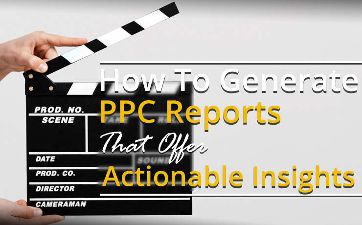 How To Generate PPC Reports That Offer Actionable Insights