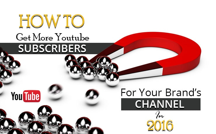 How To Get More YouTube Subscribers For Your Brand's Channel In 2016