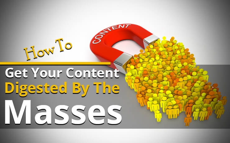 How To Get Your Content Digested By The Masses