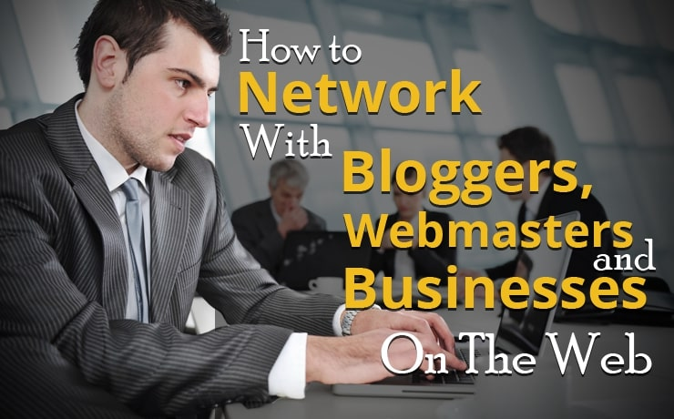 How To Network With Bloggers, Webmasters And Businesses On The Web
