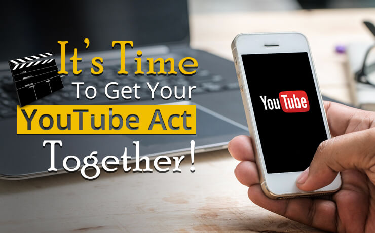 It's Time To Get Your YouTube Act Together