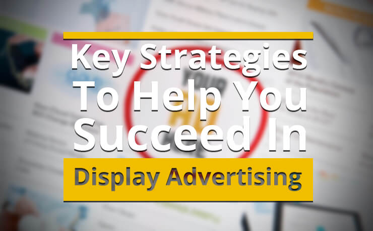 Key Strategies To Help You Succeed In Display Advertising