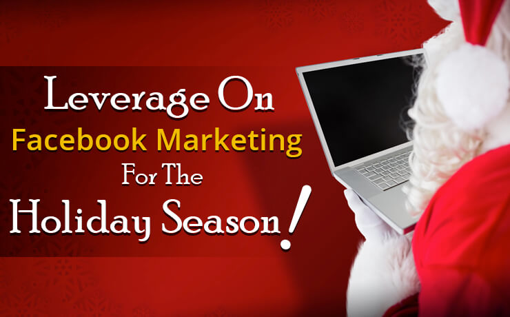 Leverage On Facebook Marketing For The Holiday Season!