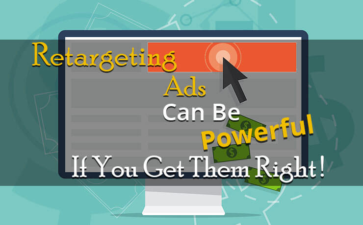 Retargeting Ads Can Be Powerful If You Get Them Right!