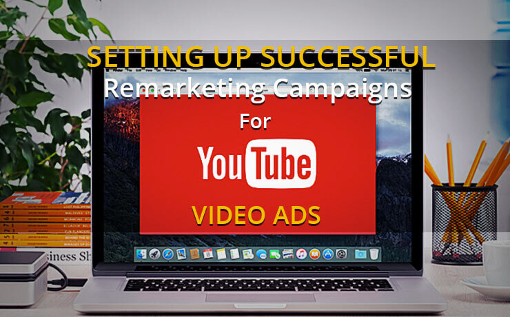 Setting Up Successful Remarketing Campaigns For YouTube Video Ads
