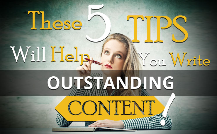 These 5 Tips Will Help You Write Outstanding Content!