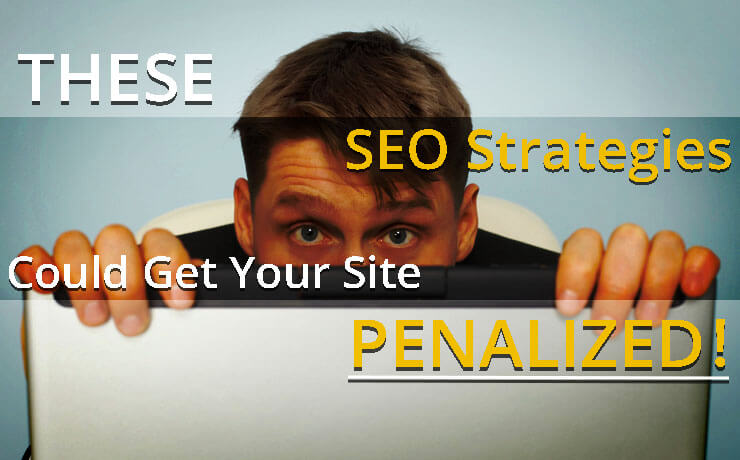 These SEO Strategies Could Get Your Site Penalized!