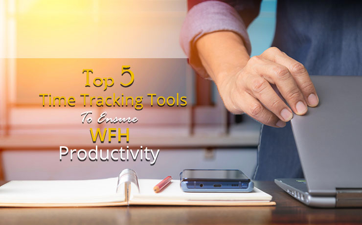 Top 5 Time Tracking Tools to Ensure Measure WFH Productivity