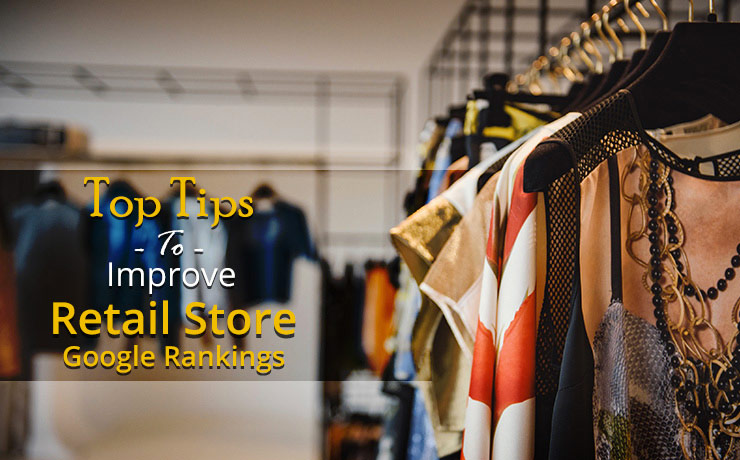 Top Tips to Improve Retail Store Google Rankings