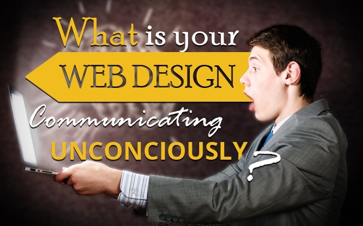 What Is Your Web Design Communicating Unconsciously?