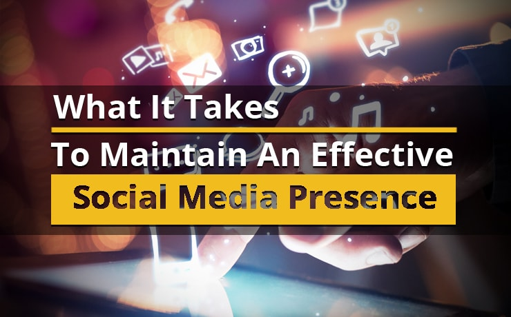 What It Takes To Maintain An Effective Social Media Presence