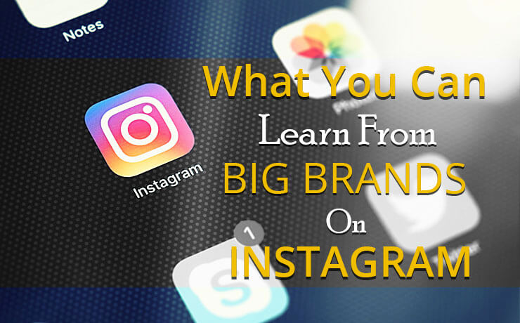 What You Can Learn From Big Brands On Instagram
