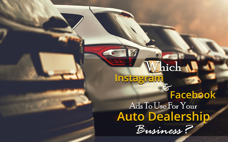 Which Instagram And Facebook Ads To Use For Your Auto Dealership Business