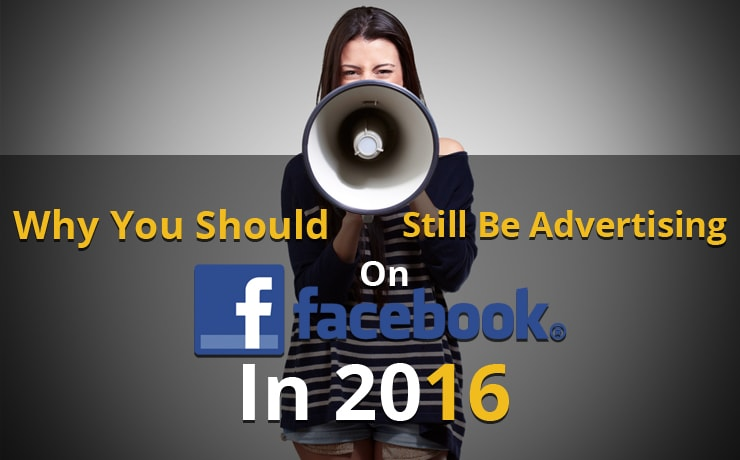 Why You Should Still Be Advertising On Facebook In 2016