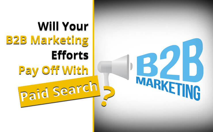Will Your B2B Marketing Efforts Pay Off With Paid Search?